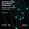 Narrativas y poéticas digitales en América Latina Producción literaria en el capitalismo informacional.